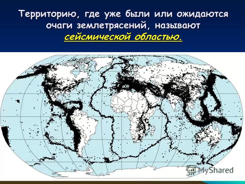 Территорию, где уже были или ожидаются очаги землетрясений, называют сейсмической областью.