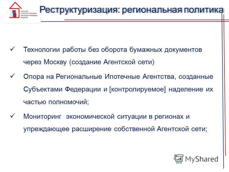 Реструктуризация: региональная политика Технологии работы без оборота бумажных документов через Москву (создание Агентской сети) Опора на Региональные Ипотечные Агентства, созданные Субъектами Федерации и [контролируемое] наделение их частью полномоч