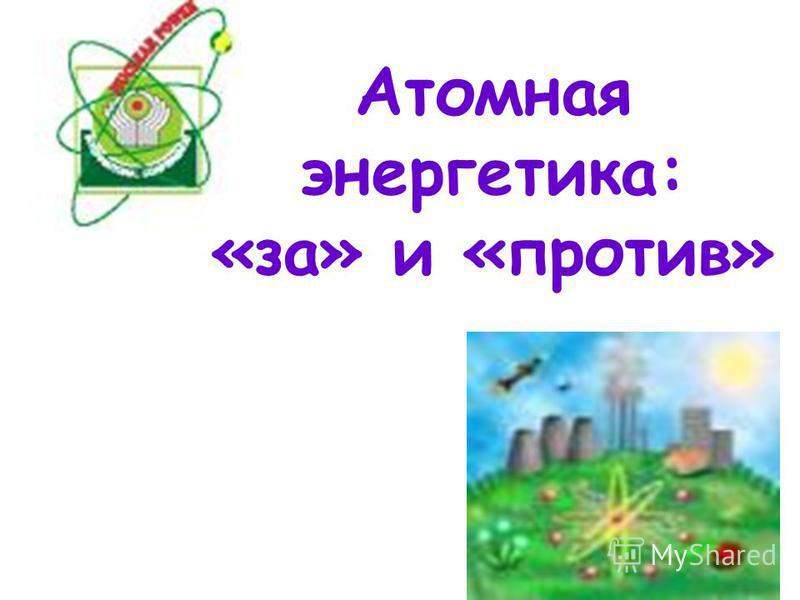 Атомная энергетика: «за» и «против»