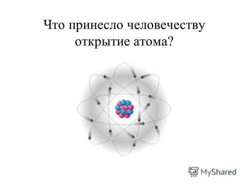 Что принесло человечеству открытие атома?