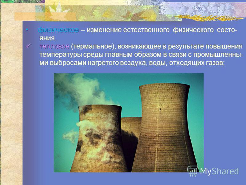 физическое – изменение естествсенного физического состояния. тепловое тепловое (термальное), возникающее в результате повышения температуры среды главным образом в связи с промышленными выбросами нагретого воздуха, воды, отходящих газов;