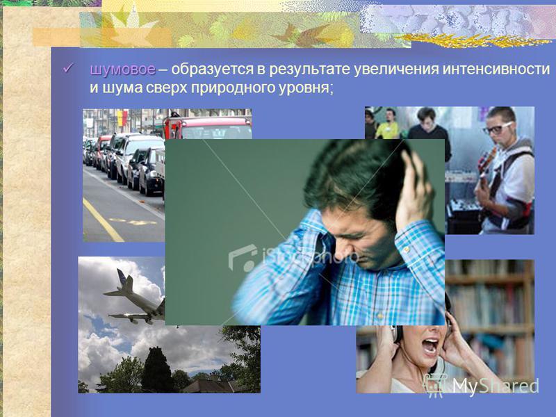 шумовое шумовое – образуется в результате увселичения интенсивности и шума свсерх природного уровня;