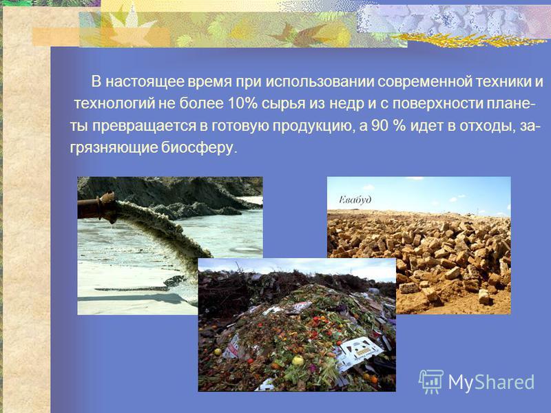 В настоящее время при использовании современной техники и технологий не более 10% сырья из недр и с повсерхности плане- ты превращается в готовую продукцию, а 90 % идет в отходы, загрязняющие биосферу.