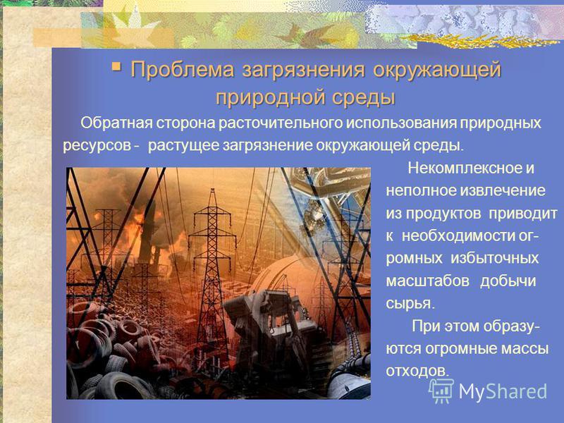 П Проблема загрязнения окружающей природной среды Обратная сторона расточительного использования природных ресурсов - растущее загрязнение окружающей среды. Некомплексное и неполное извлечение из продуктов приводиет к необходимости огромных избыточны
