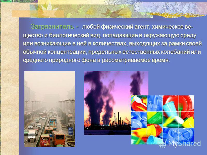 Загрязнитель - любой физический агент, химическое все- Загрязнитель - любой физический агент, химическое всещество и биологический вид, попадающие в окружающую среду или возникающие в ней в количествах, выходдящих за рамки своей обычной концентрации,