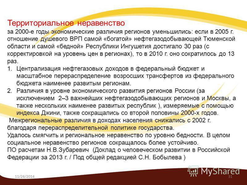 11/26/201431 Территориальное неравенство за 2000-е годы экономические различия регионов уменьшились: если в 2005 г. отношение душевого ВРП самой «богатой» нефтегазодобывающей Тюменской области и самой «бедной» Республики Ингушетия достигало 30 раз (с