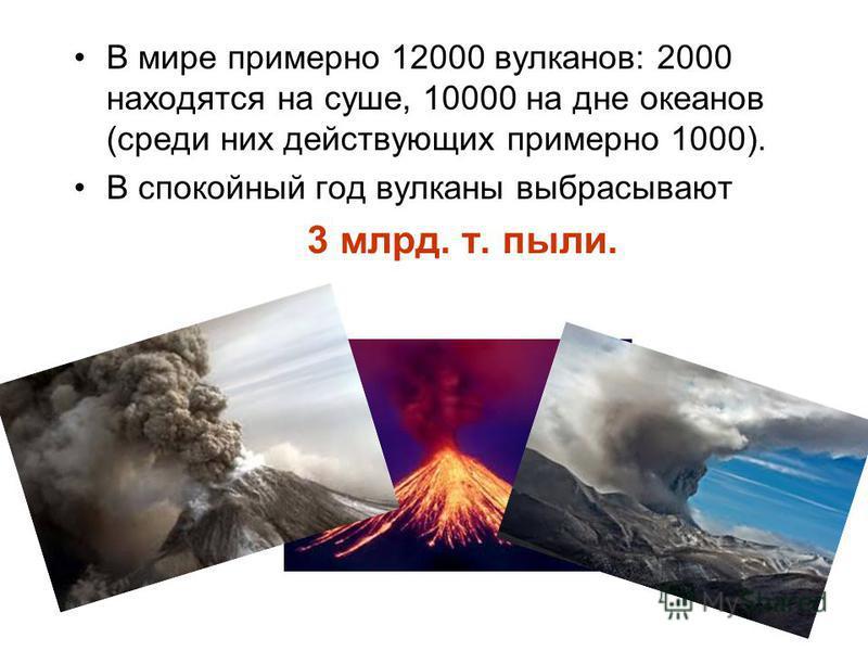В мире примерно 12000 вулканов: 2000 находятся на суше, 10000 на дне океанов (среди них действующих примерно 1000). В спокойный год вулканы выбрасывают 3 млрд. т. пыли.