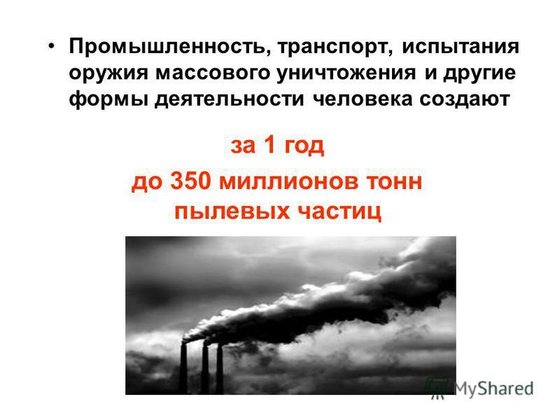 Промышленность, транспорт, испытания оружия массового уничтожения и другие формы деятельности человека создают за 1 год до 350 миллионов тонн пылевых частиц