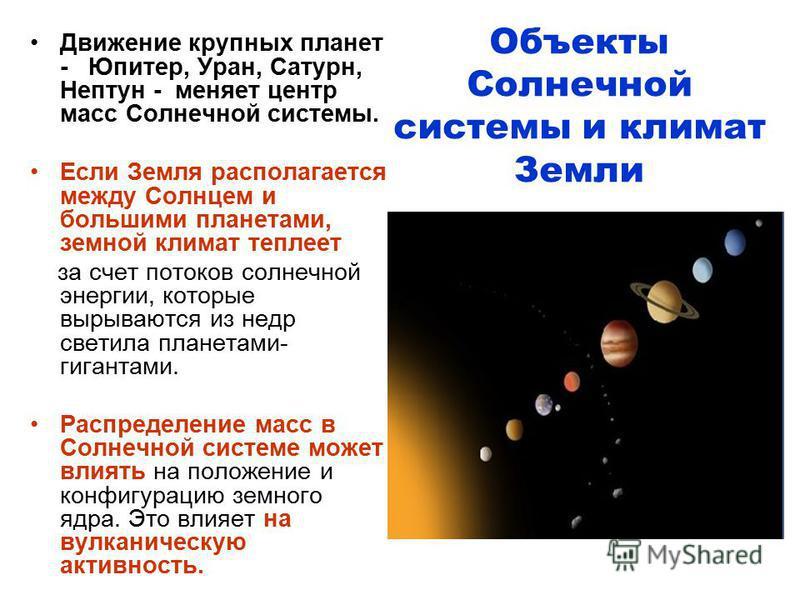 Объекты Солнечной системы и климат Земли Движение крупных планет - Юпитер, Уран, Сатурн, Нептун - меняет центр масс Солнечной системы. Если Земля располагается между Солнцем и большими планетами, земной климат теплеет за счет потоков солнечной энерги