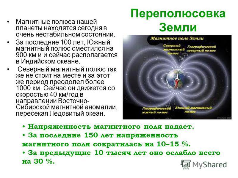 Переполюсовка Земли Магнитные полюса нашей планеты находятся сегодня в очень нестабильном состоянии. За последние 100 лет, Южный магнитный полюс сместился на 900 км и и сейчас располагается в Индийском океане. Северный магнитный полюс так же не стоит