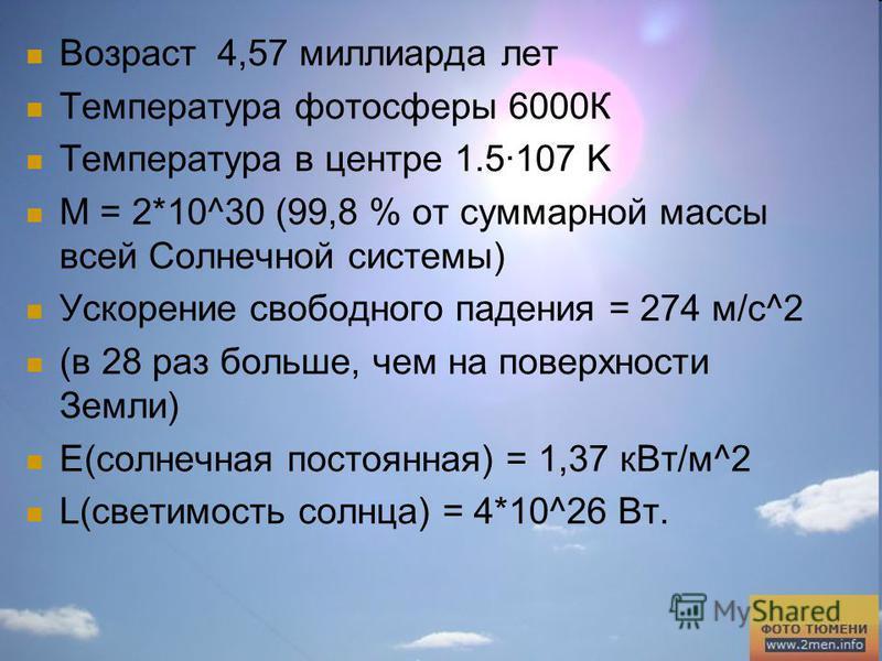 Возраст 4,57 миллиарда лет Температура фотосферы 6000К Температура в центре 1.5·107 K M = 2*10^30 (99,8 % от суммарной массы всей Солнечной системы) Ускорение свободного падения = 274 м/с^2 (в 28 раз больше, чем на поверхности Земли) Е(солнечная пост