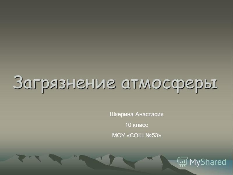 Загрязнение атмосферы Шкерина Анастасия 10 класс МОУ «СОШ 53»