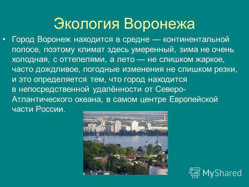 Экология Воронежа Город Воронеж находится в средне континентальной полосе, поэтому климат здесь умеренный, зима не очень холодная, с оттепелями, а лето не слишком жаркое, часто дождливое, погодные изменения не слишком резки, и это определяется тем, ч