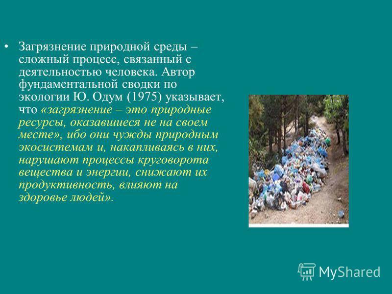 Загрязнение природной среды – сложный процесс, связанный с деятельностью человека. Автор фундаментальной сводки по экологии Ю. Одум (1975) указывает, что «загрязнение – это природные ресурсы, оказавшиеся не на своем месте», ибо они чужды природным эк