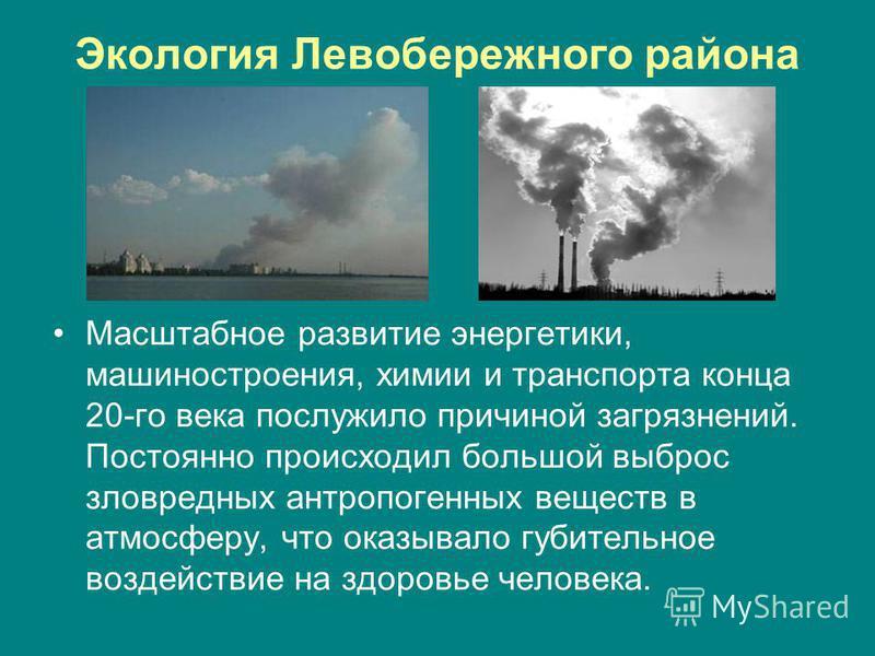 Экология Левобережного района Масштабное развитие энергетики, машиностроения, химии и транспорта конца 20-го века послужило причиной загрязнений. Постоянно происходил большой выброс зловредных антропогенных веществ в атмосферу, что оказывало губитель