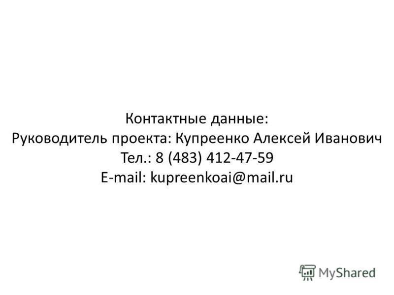 Контактные данные: Руководитель проекта: Купреенко Алексей Иванович Тел.: 8 (483) 412-47-59 E-mail: kupreenkoai@mail.ru