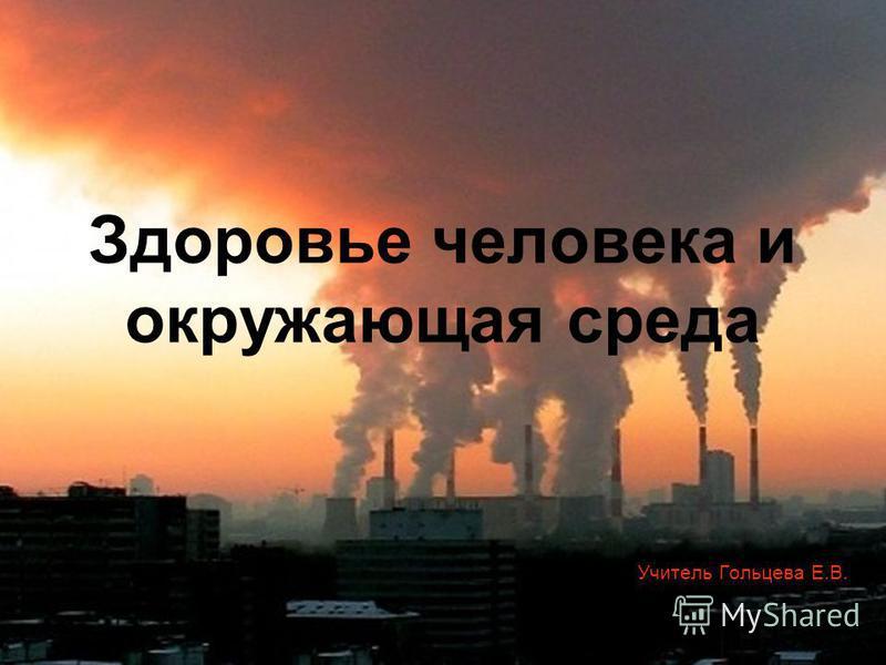 Здоровье человека и окружающая среда Учитель Гольцева Е.В.
