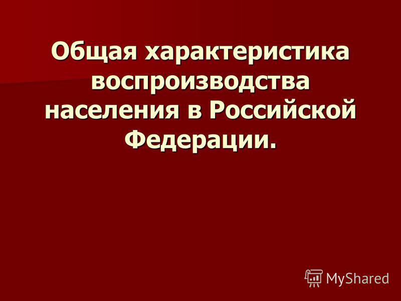 Общая характеристика воспроизводства населения в Российской Федерации. Общая характеристика воспроизводства населения в Российской Федерации.