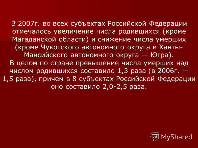 В 2007 г. во всех субъектах Российской Федерации отмечалось увеличение числа родившихся (кроме Магаданской области) и снижение числа умерших (кроме Чукотского автономного округа и Ханты- Мансийского автономного округа Югра). В целом по стране превыше