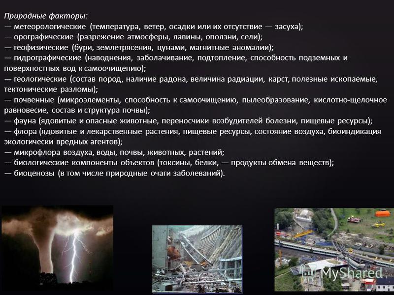 Природные факторы: метеорологические (температура, ветер, осадки или их отсутствие засуха); орографические (разрежение атмосферы, лавины, оползни, сели); геофизические (бури, землетрясения, цунами, магнитные аномалии); гидрографические (наводнения, з