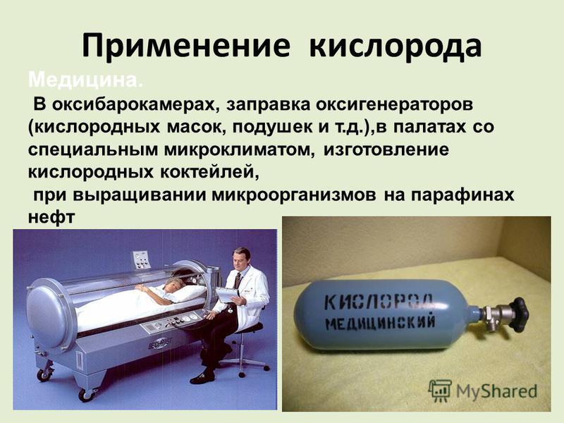 Применение кислорода Медицина. В оксибарокамерах, заправка оксигенераторов (кислородных масок, подушек и т.д.),в палатах со специальным микроклиматом, изготовление кислородных коктейлей, при выращивании микроорганизмов на парафинах нефть