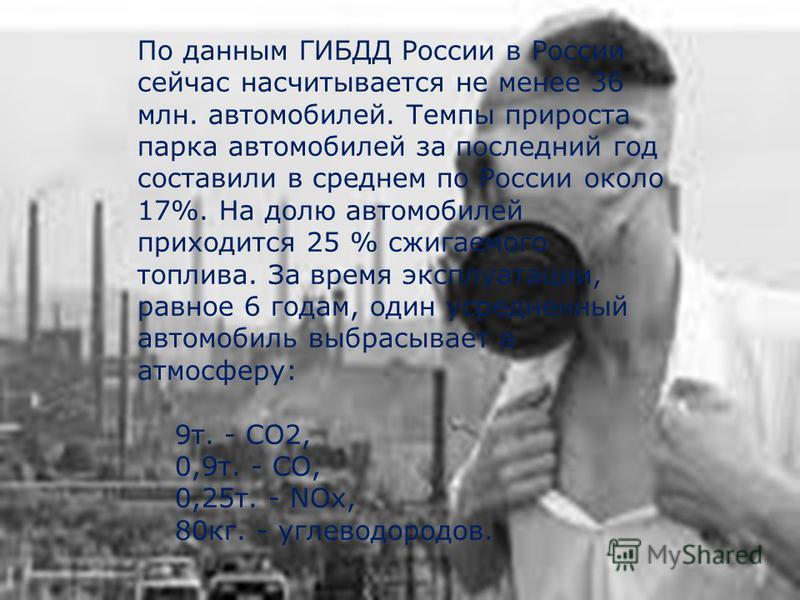 По данным ГИБДД России в России сейчас насчитывается не менее 36 млн. автомобилей. Темпы прироста парка автомобилей за последний год составили в среднем по России около 17%. На долю автомобилей приходится 25 % сжигаемого топлива. За время эксплуатаци