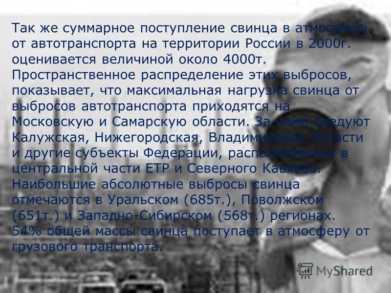 Так же суммарное поступление свинца в атмосферу от автотранспорта на территории России в 2000 г. оценивается величиной около 4000 т. Пространственное распределение этих выбросов, показывает, что максимальная нагрузка свинца от выбросов автотранспорта