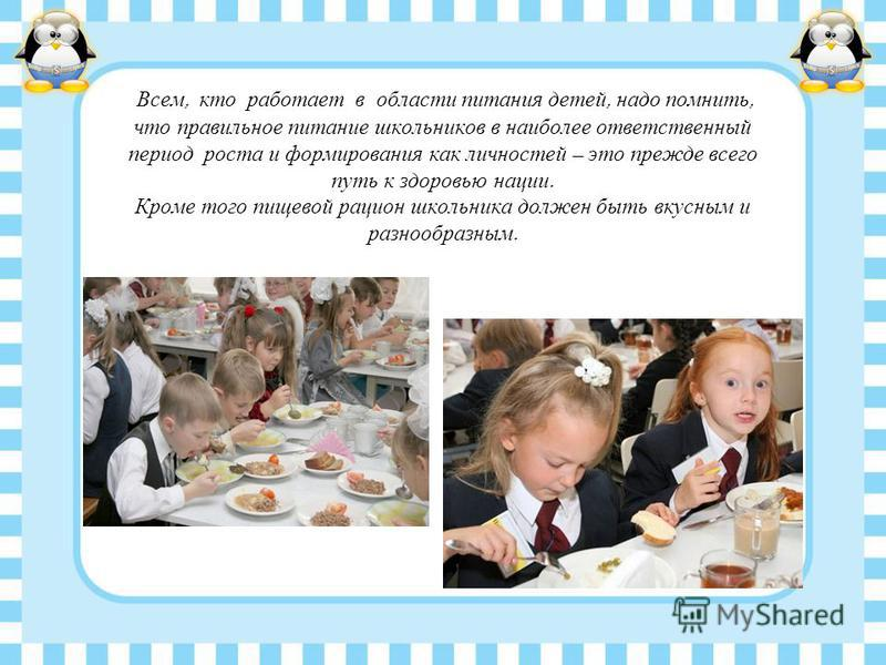Всем, кто работает в области питания детей, надо помнить, что правильное питание школьников в наиболее ответственный период роста и формирования как личностей – это прежде всего путь к здоровью нации. Кроме того пищевой рацион школьника должен быть в