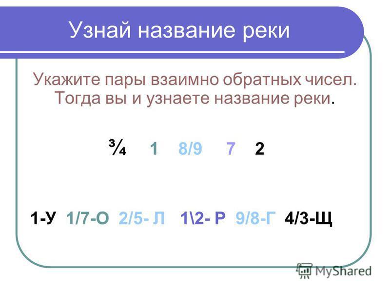 Узнай название реки Укажите пары взаимно обратных чисел. Тогда вы и узнаете название реки. ¾ 1 8/9 7 2 1-У 1/7-О 2/5- Л 1\2- Р 9/8-Г 4/3-Щ