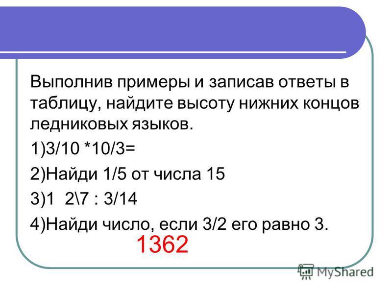 Выполнив примеры и записав ответы в таблицу, найдите высоту нижних концов ледниковых языков. 1)3/10 *10/3= 2)Найди 1/5 от числа 15 3)1 2\7 : 3/14 4)Найди число, если 3/2 его равно 3. 1362