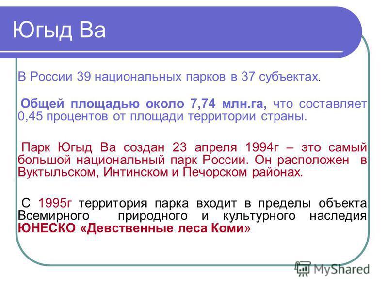 Югыд Ва В России 39 национальных парков в 37 субъектах. Общей площадью около 7,74 млн.га, что составляет 0,45 процентов от площади территории страны. Парк Югыд Ва создан 23 апреля 1994 г – это самый большой национальный парк России. Он расположен в В