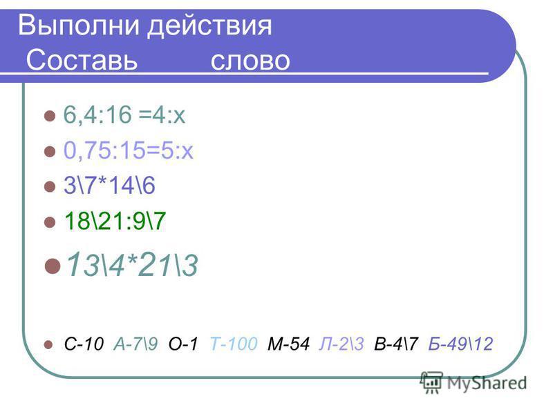Выполни действия Составь слово 6,4:16 =4:х 0,75:15=5:х 3\7*14\6 18\21:9\7 1 3\4* 2 1\3 С-10 А-7\9 О-1 Т-100 М-54 Л-2\3 В-4\7 Б-49\12