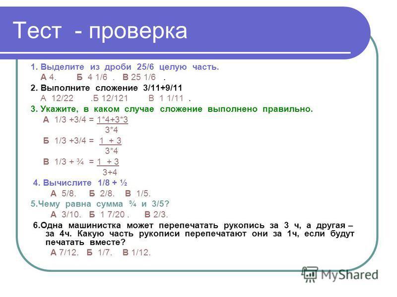 Тест - проверка 1. Выделите из дроби 25/6 целую часть. А 4. Б 4 1/6. В 25 1/6. 2. Выполните сложение 3/11+9/11 А 12/22. Б 12/121 В 1 1/11. 3. Укажите, в каком случае сложение выполнено правильно. А 1/3 +3/4 = 1*4+3*3 3*4 Б 1/3 +3/4 = 1 + 3 3*4 В 1/3