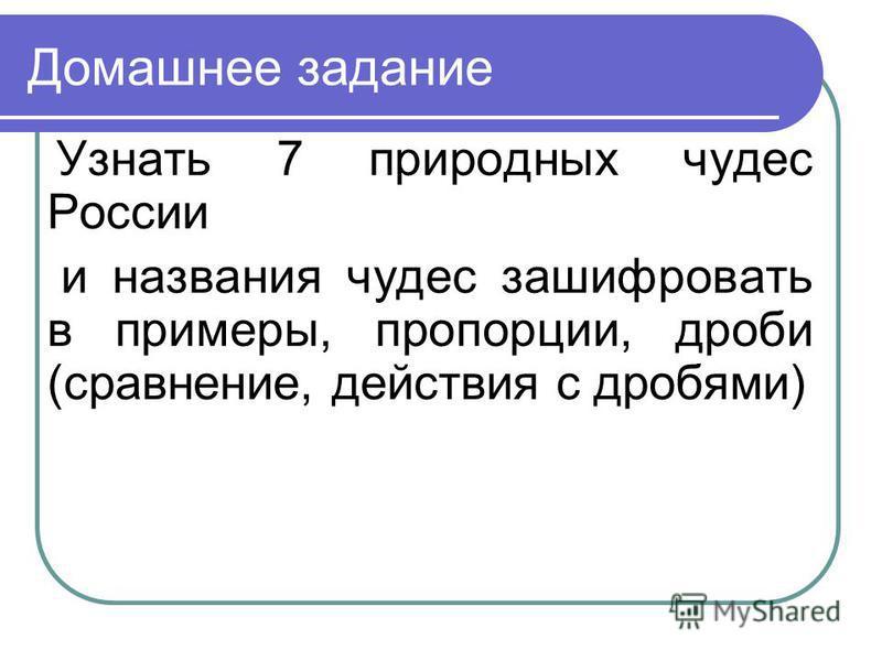 Домашнее задание Узнать 7 природных чудес России и названия чудес зашифровать в примеры, пропорции, дроби (сравнение, действия с дробями)