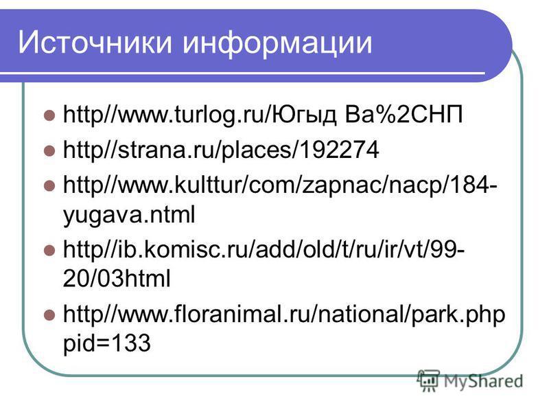 Источники информации http//www.turlog.ru/Югыд Ва%2СНП http//strana.ru/places/192274 http//www.kulttur/com/zapnac/nacp/184- yugava.ntml http//ib.komisc.ru/add/old/t/ru/ir/vt/99- 20/03html http//www.floranimal.ru/national/park.php pid=133