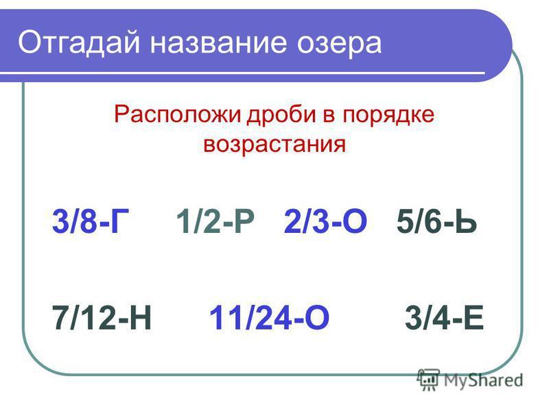 Отгадай название озера Расположи дроби в порядке возрастания 3/8-Г 1/2-Р 2/3-О 5/6-Ь 7/12-Н 11/24-О 3/4-Е