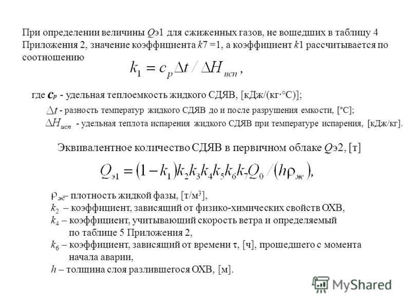 При определении величины Qэ 1 для сжиженных газов, не вошедших в таблицу 4 Приложения 2, значение коэффициента k7 =1, а коэффициент k1 рассчитывается по соотношению где с р - удельная теплоемкость жидкого СДЯВ, [к Дж/(кг·°С)]; - разность температур ж