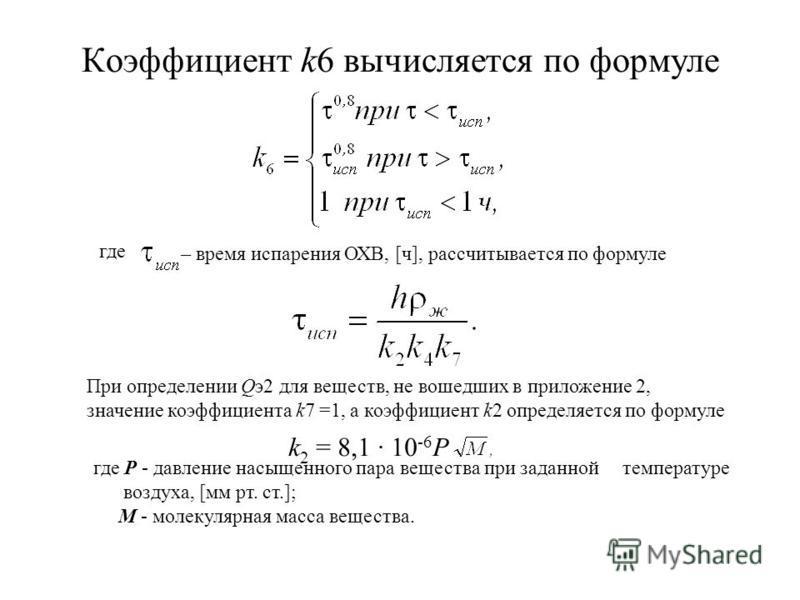 Коэффициент k6 вычисляется по формуле где – время испарения ОХВ, [ч], рассчитывается по формуле При определении Qэ 2 для веществ, не вошедших в приложение 2, значение коэффициента k7 =1, а коэффициент k2 определяется по формуле k 2 = 8,1 · 10 -6 P гд