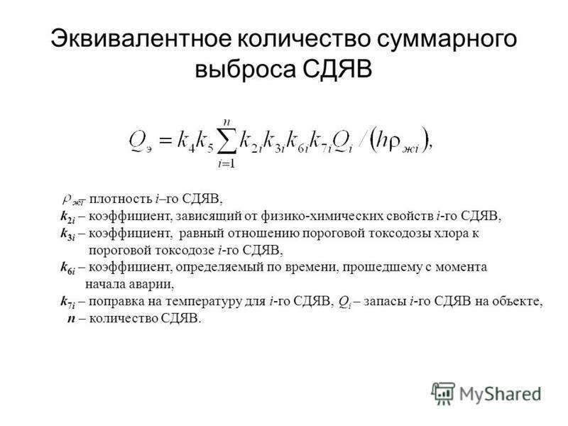 Эквивалентное количество суммарного выброса СДЯВ – плотность i–го СДЯВ, k 2i – коэффициент, зависящий от физико-химических свойств i-го СДЯВ, k 3i – коэффициент, равный отношению пороговой токсодозы хлора к пороговой токсодозе i-го СДЯВ, k 6i – коэфф