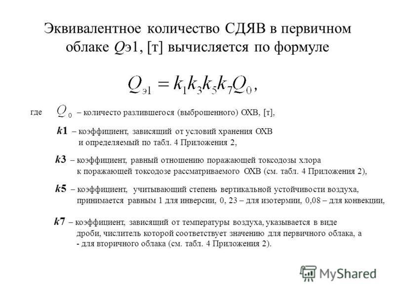 Эквивалентное количество СДЯВ в первичном облаке Qэ 1, [т] вычисляется по формуле где – количество разлившегося (выброшенного) ОХВ, [т], k1 – коэффициент, зависящий от условий хранения ОХВ и определяемый по табл. 4 Приложения 2, k3 – коэффициент, рав