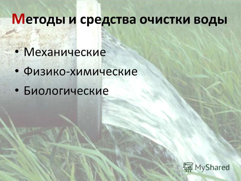 М етоды и средства очистки воды Механические Физико-химические Биологические