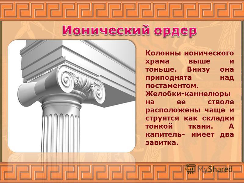 Колонны ионического храма выше и тоньше. Внизу она приподнята над постаментом. Желобки-каннелюры на ее стволе расположены чаще и струятся как складки тонкой ткани. А капитель- имеет два завитка.