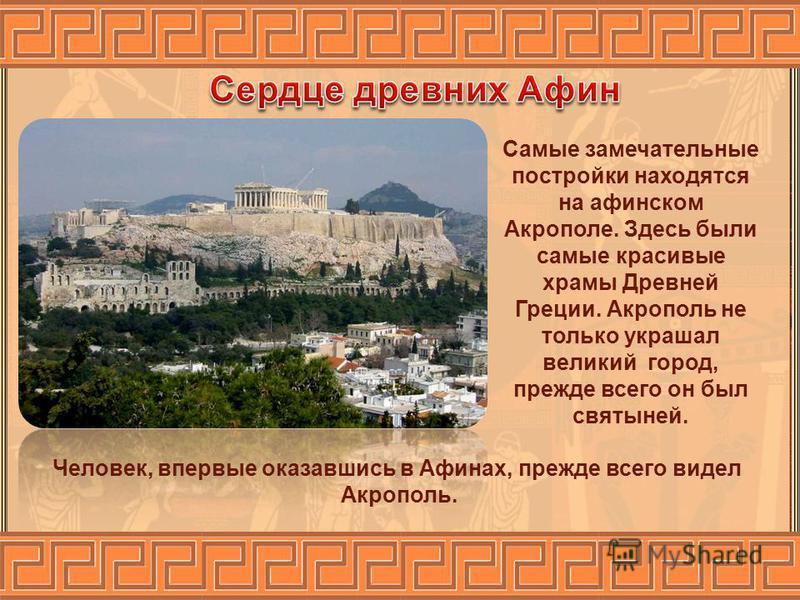 Самые замечательные постройки находятся на афинском Акрополе. Здесь были самые красивые храмы Древней Греции. Акрополь не только украшал великий город, прежде всего он был святыней. Человек, впервые оказавшись в Афинах, прежде всего видел Акрополь.