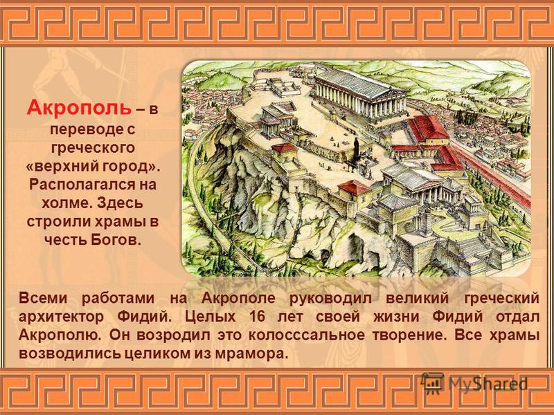 Всеми работами на Акрополе руководил великий греческий архитектор Фидий. Целых 16 лет своей жизни Фидий отдал Акрополю. Он возродил это колоссальное творение. Все храмы возводились целиком из мрамора. Акрополь – в переводе с греческого «верхний город