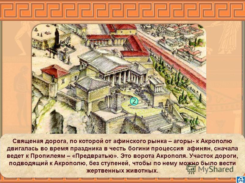 2 Священая дорога, по которой от афинского рынка – агоры- к Акрополю двигалась во время праздника в честь богини процессия афинян, сначала ведет к Пропилеям – «Предвратью». Это ворота Акрополя. Участок дороги, подводящий к Акрополю, без ступеней, что