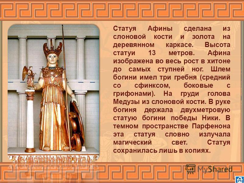 Статуя Афины сделана из слоновой кости и золота на деревянном каркасе. Высота статуи 13 метров. Афина изображена во весь рост в хитоне до самых ступней ног. Шлем богини имел три гребня (средний со сфинксом, боковые с грифонами). На груди голова Медуз