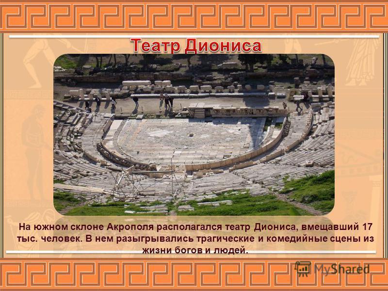 На южном склоне Акрополя располагался театр Диониса, вмещавший 17 тыс. человек. В нем разыгрывались трагические и комедийные сцены из жизни богов и людей.