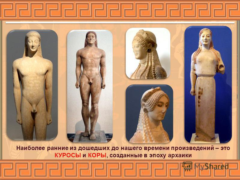 Наиболее ранние из дошедших до нашего времени произведений – это КУРОСЫ и КОРЫ, созданные в эпоху архаики