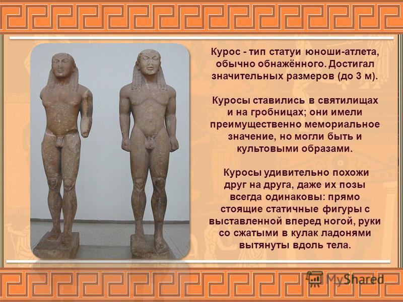 Курос - тип статуи юноши-атлета, обычно обнажённого. Достигал значительных размеров (до 3 м). Куросы ставились в святилищах и на гробницах; они имели преимущественно мемориальное значение, но могли быть и культовыми образами. Куросы удивительно похож