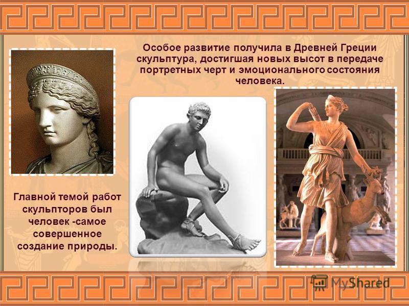 Особое развитие получила в Древней Греции скульптура, достигшая новых высот в передаче портретных черт и эмоционального состояния человека. Главной темой работ скульпторов был человек -самое совершенное создание природы.